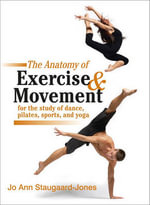 The Anatomy of Exercise and Movement for the Study of Dance, Pilates, Sports, and Yoga - Jo Ann Staugaard-Jones