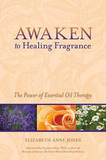 Awaken to Healing Fragrance : The Power of Essential Oil Therapy - Elizabeth Anne Jones