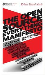 The Open Source Everything Manifesto : Transparency, Truth, and Trust - Robert David Steele
