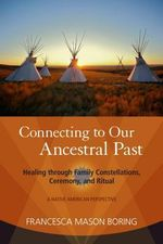 Connecting to Our Ancestral Past : Healing Through Family Constellations, Ceremony, and Ritual - Francesca Mason Boring