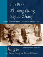 Liu Bin's Zhuang Gong Bagua Zhang: Volume Two : South District Beijing's Strongly Rooted Style - Zhang Jie
