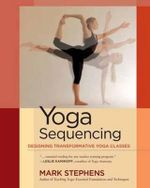 Yoga Sequencing : Designing Transformative Yoga Classes - Mark Stephens