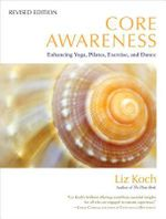 Core Awareness : Enhancing Yoga, Pilates, Exercise, and Dance - Liz Koch