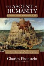 The Ascent of Humanity : Civilization and the Human Sense of Self - Charles Eisenstein