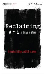 Reclaiming Art in the Age of Artifice : A Treatise, Critique, and Call to Action - J. F. Martel