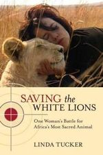 Saving the White Lions : One Woman's Battle for Africa's Most Sacred Animal - Linda Tucker