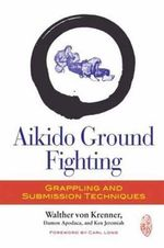 Aikido Ground Fighting : Grappling and Submission Techniques - Walther von Krenner