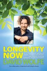 Longevity Now : A Comprehensive Approach to Healthy Hormones, Detoxification, Super Immunity, Reversing Calcification, and Total Rejuvenation - David Wolfe