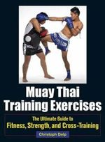 Muay Thai Training Exercises : The Ultimate Guide to Fitness, Strength, and Fight Preparation - Christoph Delp