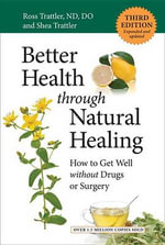 Better Health Through Natural Healing, Third Edition : How to Get Well Without Drugs or Surgery - Ross Trattler