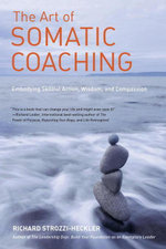 The Art of Somatic Coaching : Embodying Skillful Action, Wisdom, and Compassion - Richard Strozzi-Heckler