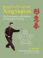 Shang Yun-Xiang Style Xingyiquan : The Foundations and Subtleties of Xingyiquan Training - Li Wen-Bin