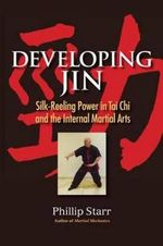 Developing Jin : Silk-reeling Power in Tai Chi and the Internal Martial Arts - Phillip Starr