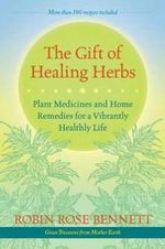 The Gift of Healing Herbs : Plant Medicines and Home Remedies for a Vibrantly Healthy Life - Robin Rose Bennett