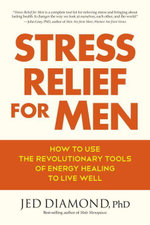 Stress Relief for Men : How to Use the Revolutionary Tools of Energy Healing to Live Well - Jed Phd Diamond
