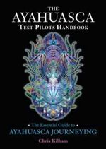 The Ayahuasca Test Pilots Handbook : The Essential Guide to Ayahuasca Journeying - Christopher S. Kilham