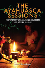 The Ayahuasca Sessions : Conversations with Amazonian Curanderos and Western Shamans - Rak Razam