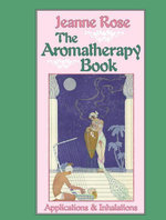The Aromatherapy Book : Applications and Inhalations - Jeanne Rose