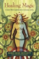 Healing Magic : A Green Witch Guidebook to Conscious Living : 10th Anniversary Edition - Robin Rose Bennett