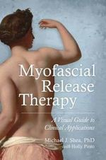 Myofascial Release Therapy : A Visual Guide to Clinical Applications - Michael J. Shea, Ph. D.