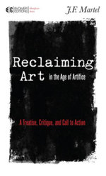 Reclaiming Art in the Age of Artifice : A Treatise, Critique, and Call to Action - J.F. Martel
