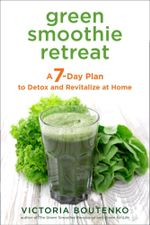 Green Smoothie Retreat : A 7-Day Plan to Detox and Revitalize at Home - Victoria Boutenko