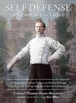 Self-Defense for Gentlemen and Ladies : A Nineteenth-Century Treatise on Boxing, Kicking, Grappling, and Fencing with the Cane and Quarterstaff - Colonel Thomas Hoyer Monstery
