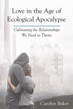 Love in the Age of Ecological Apocalypse : Cultivating the Relationships We Need to Thrive - Carolyn Baker