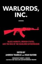Warlords, Inc. : Black Markets, Broken States, and the Rise of the Warlord Entrepreneur - Andrew Trabulsi