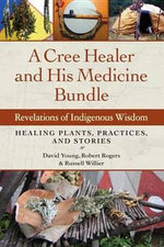 A Cree Healer and His Medicine Bundle : Revelations of Indigenous Wisdom--Healing Plants, Practices, and Stories - David Young