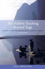 The Hidden Teaching Beyond Yoga: Volume 1 : The Path to Self-Realization and Philosophic Insight - Paul Brunton