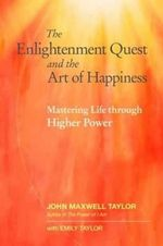 The Enlightenment Quest and the Art of Happiness : Mastering Life Through Higher Power - John Maxwell Taylor