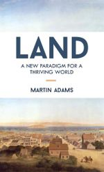 Land : A New Paradigm for a Thriving World - Martin Adams