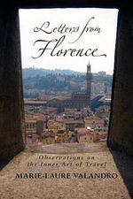Letters from Florence : Observations on the Inner Art of Travel - Marie-Laure Valandro