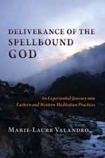 Deliverance of the Spellbound God : An Experiential Journey into Eastern and Western Meditation Practices - Marie-Laure Valandro