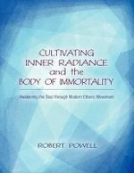 Cultivating Inner Radiance and the Body of Immortality : Awakening the Soul Through Modern Etheric Movement - Robert Powell