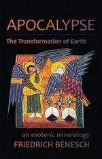 Apocalypse: The Transformation of Earth : An Esoteric Mineralogy - Friedrich Benesch