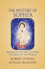 The Mystery of Sophia : Bearer of the New Culture: The Rose of the World - Robert Powell
