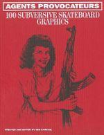 Agents Provocateurs : 100 Subversive Skateboard Graphics - Sebastien Carayol
