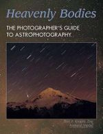 Heavenly Bodies : The Photographer's Guide to Astrophotography - Bert P. Krages