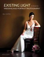 Existing Light Techniques for Wedding and Portrait Photography : Techniques for Wedding and Portrait Photography - Bill Hurter