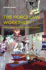 The Porcelain Workshop : For a New Grammar of Politics - Antonio Negri