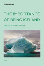 The Importance of Being Iceland : Travel Essays in Art - Eileen Myles