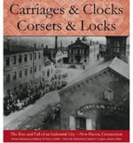 Carriages and Clocks, Corsets and Locks : The Rise and Fall of an Industrial City - New Haven, Connecticut