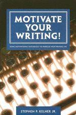 Motivate Your Writing! :  Using Motivational Psychology to Energize Your Writing Life - Stephen P. Kelner