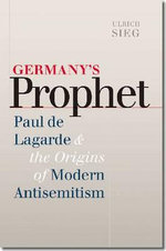 Germany's Prophet : Paul de Lagarde and the Origins of Modern Antisemitism - Ulrich Sieg