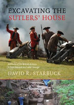 Excavating the Sutlers' House : Artifacts of the British Armies in Fort Edward and Lake George - David R. Starbuck