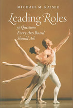 Leading Roles : 50 Questions Every Arts Board Should Ask - Michael M. Kaiser