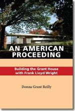 An American Proceeding : Building the Grant House with Frank Lloyd Wright - Donna Grant Reilly