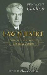 Law is Justice : Notable Opinions of Mr. Justice Cardozo - Benjamin N Cardozo